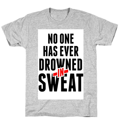 No One Has Ever Drowned in Sweat T-Shirt