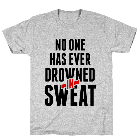 No One Has Ever Drowned in Sweat Mens T-Shirt