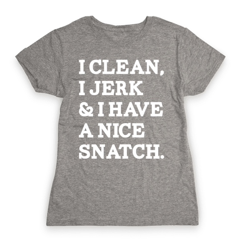 I Clean, I Jerk and I Have a Nice Snatch Womens T-Shirt