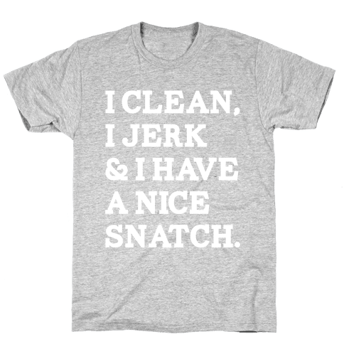 I Clean, I Jerk and I Have a Nice Snatch Mens T-Shirt