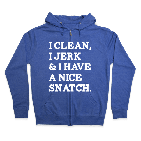 I Clean, I Jerk and I Have a Nice Snatch Zip Hoodie