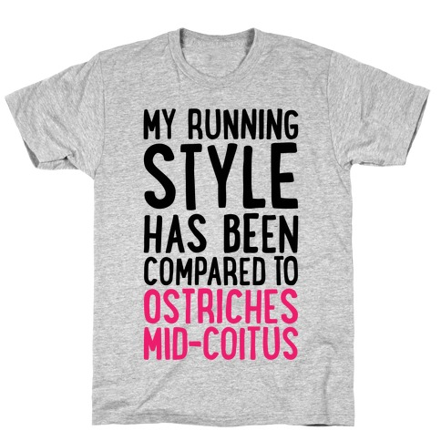 My Running Style Has Been Compared To Ostriches Mid-Coitus T-Shirt