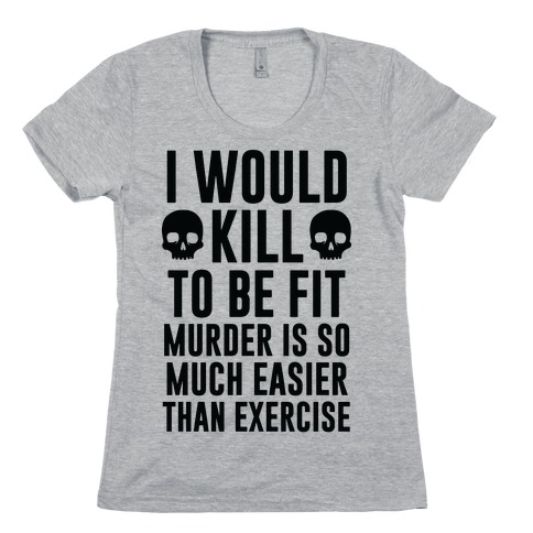 I Would Kill To Be Fit Womens T-Shirt