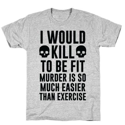 I Would Kill To Be Fit T-Shirt
