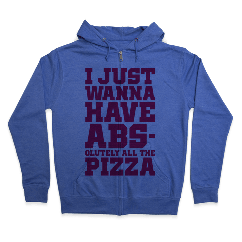 I Just Want Abs-olutely All The Pizza Zip Hoodie