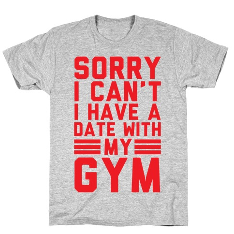 Sorry I Can't I Have A Date With My Gym T-Shirt