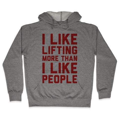 I Like Lifting More Than I Like People Hooded Sweatshirt