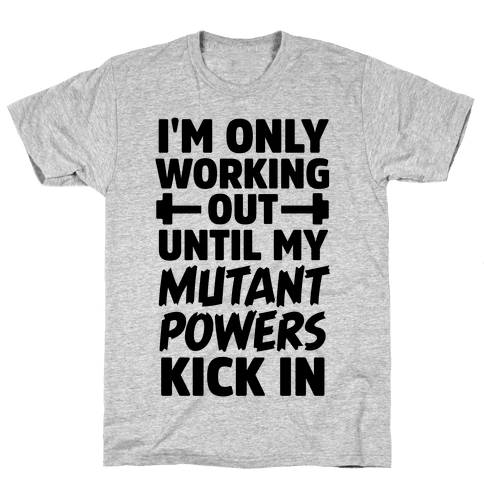 I'm Only Working Out Until My Mutant Powers Kick In Mens T-Shirt