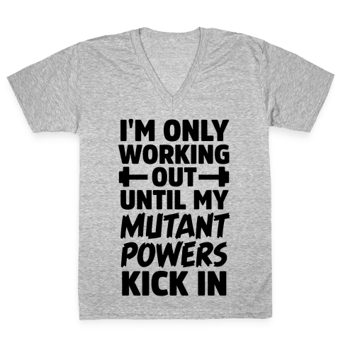 I'm Only Working Out Until My Mutant Powers Kick In V-Neck Tee Shirt