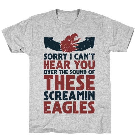 Can't Hear You Over These Screamin' Eagles T-Shirt