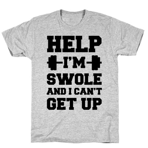 Help I'm Swole And I Can't Get Up T-Shirt