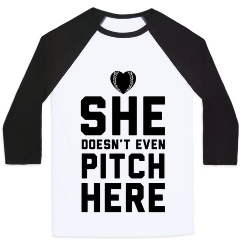 She Doesn't Even Pitch Here! Baseball Tee