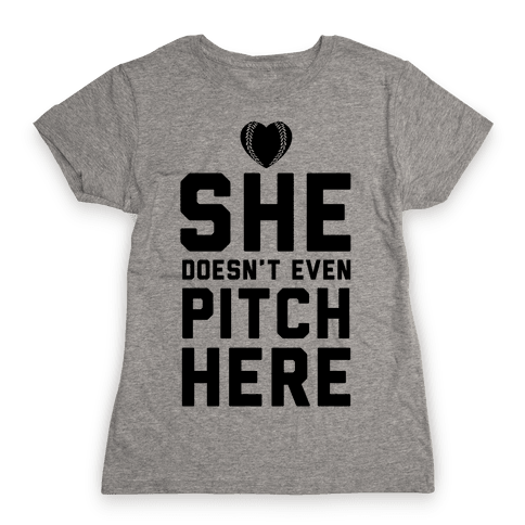 She Doesn't Even Pitch Here! Womens T-Shirt