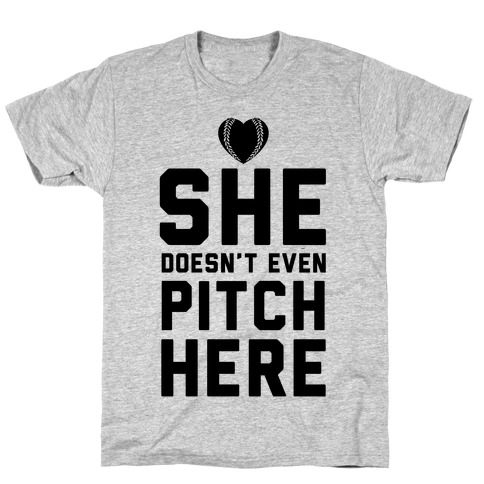She Doesn't Even Pitch Here! T-Shirt