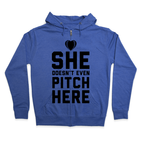 She Doesn't Even Pitch Here! Zip Hoodie