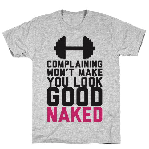 Complaining Won't Make You Look Good Naked Mens/Unisex T-Shirt