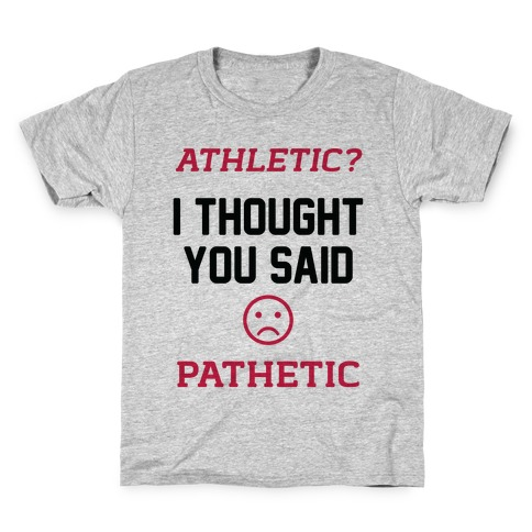 Athletic? I Thought You Said Pathetic Kids T-Shirt