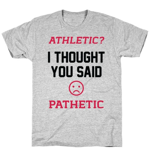 Athletic? I Thought You Said Pathetic T-Shirt