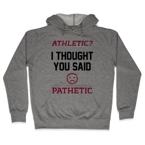 Athletic? I Thought You Said Pathetic Hooded Sweatshirt