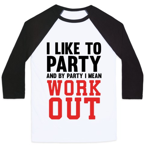 I Like To Party And By Party I Mean Work Out Baseball Tee