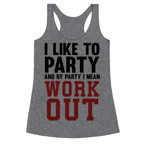I Like To Party And By Party I Mean Work Out Racerback Tank Top