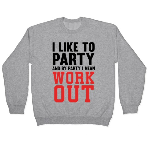 I Like To Party And By Party I Mean Work Out Pullover