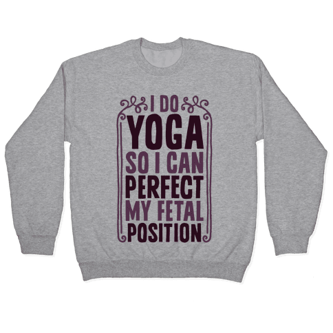 I Do Yoga So I Can Perfect My Fetal Position Pullover