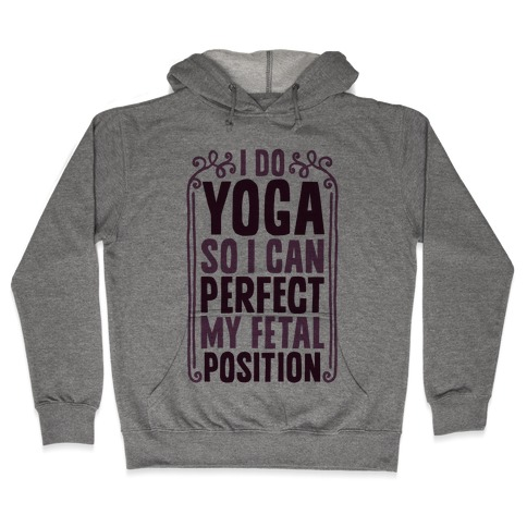 I Do Yoga So I Can Perfect My Fetal Position Hooded Sweatshirt