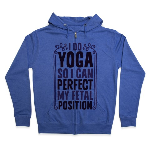 I Do Yoga So I Can Perfect My Fetal Position Zip Hoodie