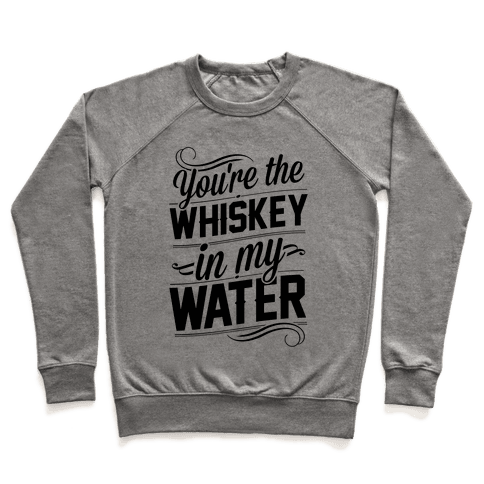 You're The Whiskey In My Water Pullover