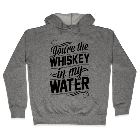 You're The Whiskey In My Water Hooded Sweatshirt