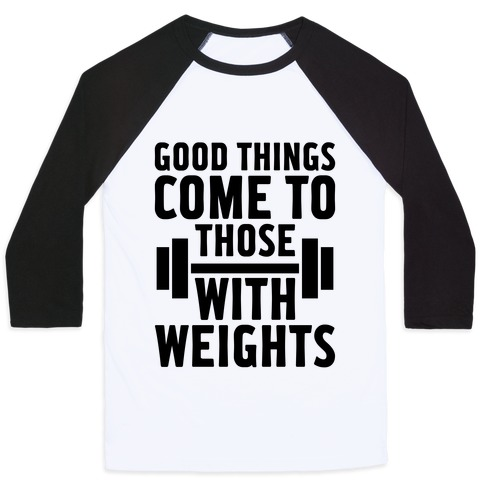 Good Things Come To Those With Weights Baseball Tee