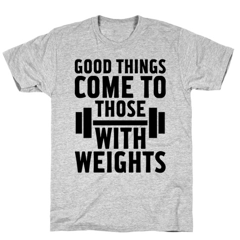 Good Things Come To Those With Weights T-Shirt