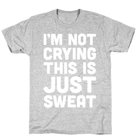 I'm Not Crying This Is Just Sweat T-Shirt