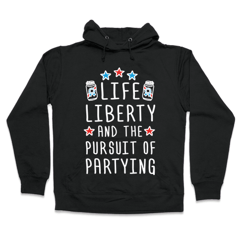 Life Liberty And The Pursuit Of Partying Hooded Sweatshirt