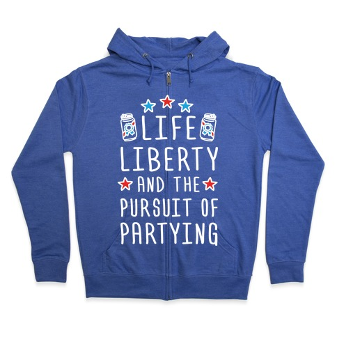 Life Liberty And The Pursuit Of Partying Zip Hoodie