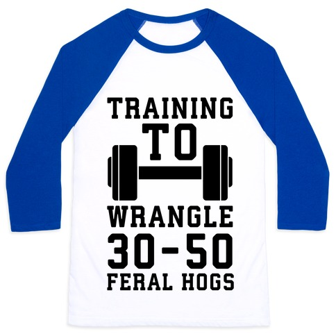 Training to Wrestle 30-50 Feral Hogs Baseball Tee