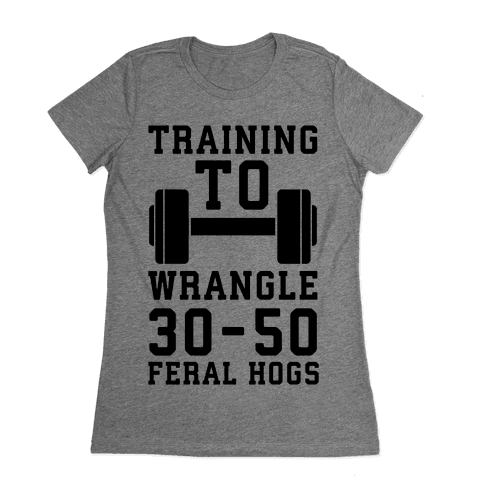 Training to Wrestle 30-50 Feral Hogs Womens T-Shirt