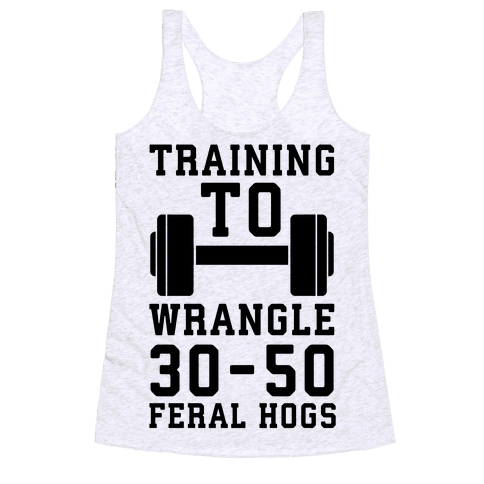 Training to Wrestle 30-50 Feral Hogs Racerback Tank Top