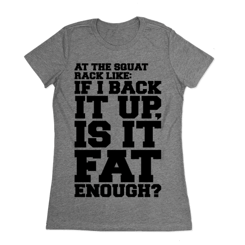 At The Squat Rack Like If I Back It Up Is It Fat Enough Parody Womens T-Shirt