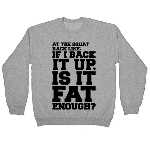 At The Squat Rack Like If I Back It Up Is It Fat Enough Parody Pullover