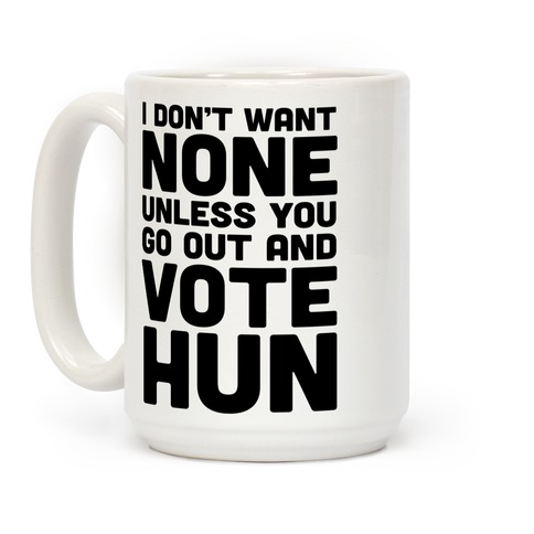I Don't Want None Unless You Go Out And Vote Hun Coffee Mug