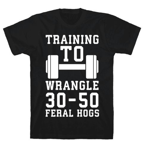 Training to Wrestle 30-50 Feral Hogs Mens/Unisex T-Shirt