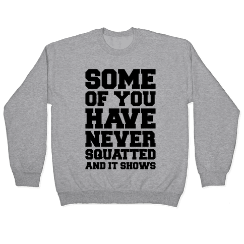 Some Of You Have Never Squatted and It Shows Pullover