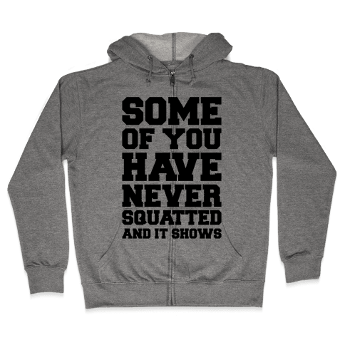 Some Of You Have Never Squatted and It Shows Zip Hoodie