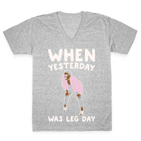 When Yesterday Was Leg Day White Print V-Neck Tee Shirt
