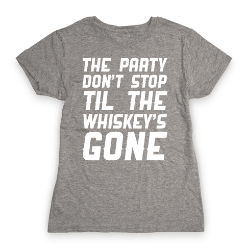The Party Don't Stop Til The Whiskey's Gone Womens T-Shirt