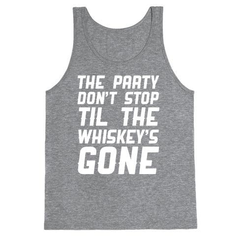 The Party Don't Stop Til The Whiskey's Gone Tank Top