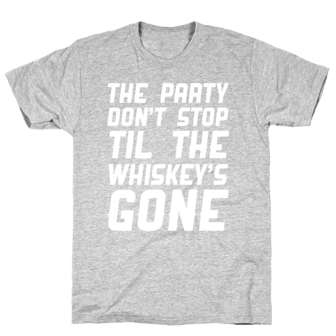 The Party Don't Stop Til The Whiskey's Gone Mens/Unisex T-Shirt