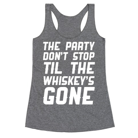 The Party Don't Stop Til The Whiskey's Gone Racerback Tank Top